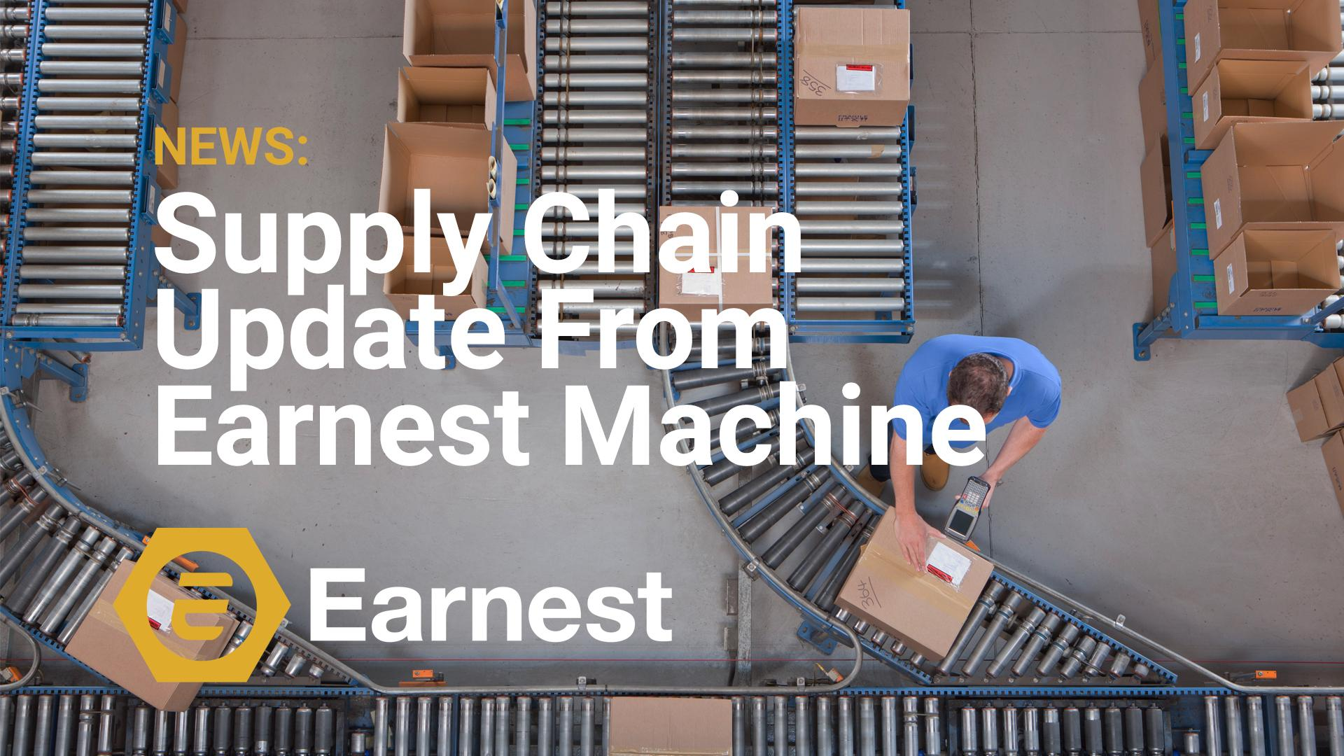 Supply Chain Update From Earnest Machine